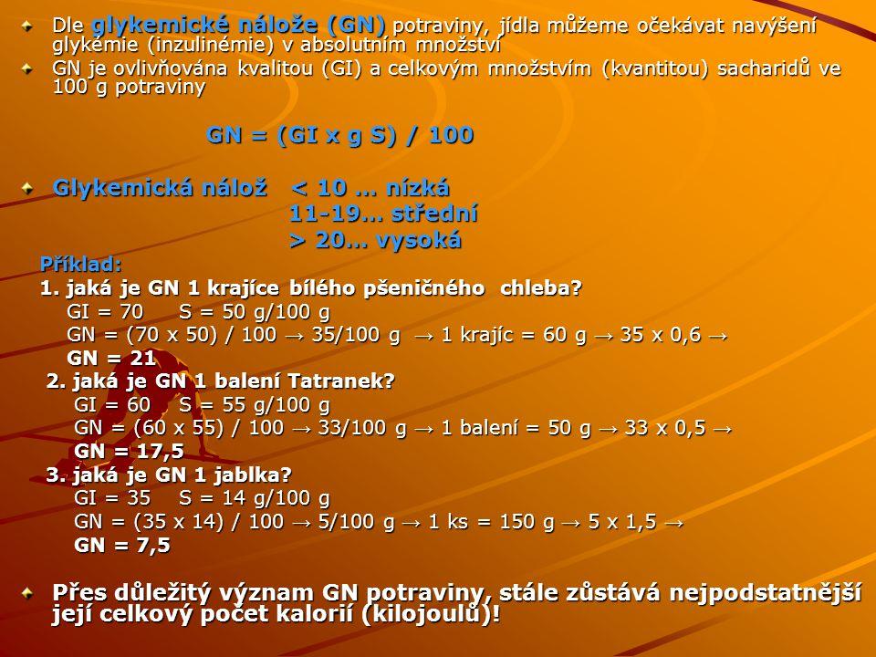 Dle glykemické nálože (GN) potraviny, jídla můžeme očekávat navýšení glykémie (inzulinémie) v absolutním množství GN je ovlivňována kvalitou (GI) a celkovým množstvím (kvantitou) sacharidů ve 100 g potraviny GN = (GI x g S) / 100 GN = (GI x g S) / 100 Glykemická nálož < 10 … nízká 11-19… střední 11-19… střední > 20… vysoká > 20… vysoká Příklad: Příklad: 1.