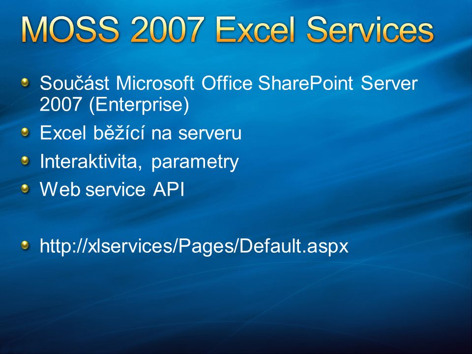 Součást Microsoft Office SharePoint Server 2007 (Enterprise) Excel běžící na serveru Interaktivita, parametry Web service API http://xlservices/Pages/Default.aspx