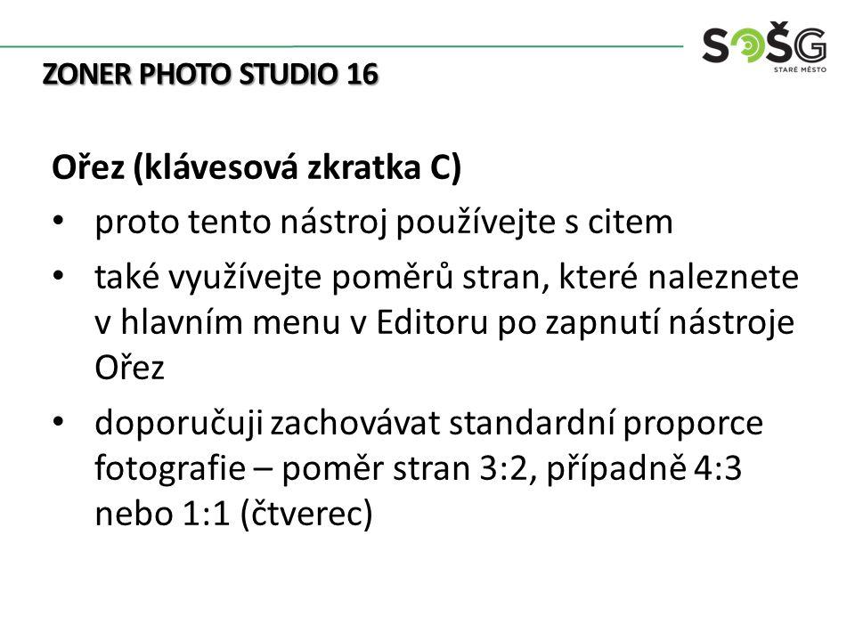 ZONER PHOTO STUDIO 16 Ořez (klávesová zkratka C) proto tento nástroj používejte s citem také využívejte poměrů stran, které naleznete v hlavním menu v Editoru po zapnutí nástroje Ořez doporučuji zachovávat standardní proporce fotografie – poměr stran 3:2, případně 4:3 nebo 1:1 (čtverec)
