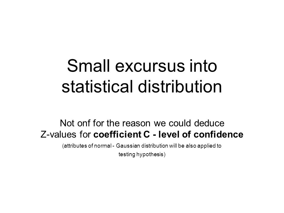 Small excursus into statistical distribution Not onf for the reason we could deduce Z-values for coefficient C - level of confidence (attributes of no