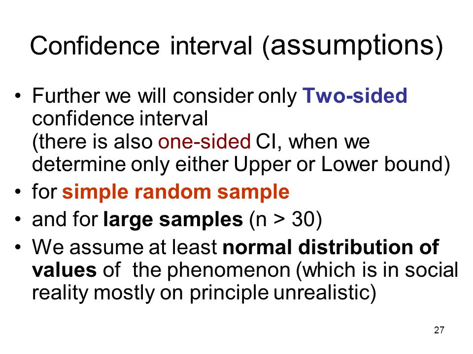 27 Confidence interval ( assumptions ) Further we will consider only Two-sided confidence interval (there is also one-sided CI, when we determine only