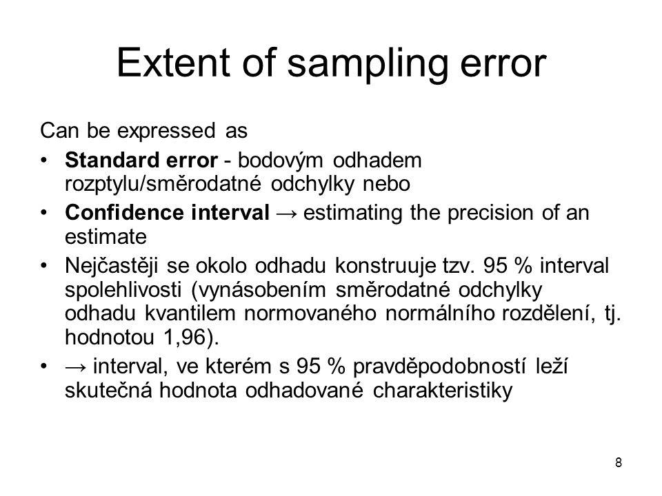 9 Measurement error Pravděpodobnostní výběry nikdy nedávají statistiky (změřené hodnoty ve vzorku) přesně odpovídající parametru (hodnotám v celé v populaci) T = M + e T = true value (within population) M = measured value of T e = measurement error