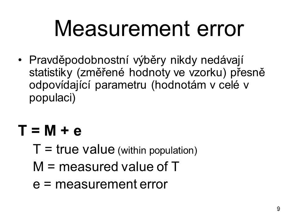 9 Measurement error Pravděpodobnostní výběry nikdy nedávají statistiky (změřené hodnoty ve vzorku) přesně odpovídající parametru (hodnotám v celé v po