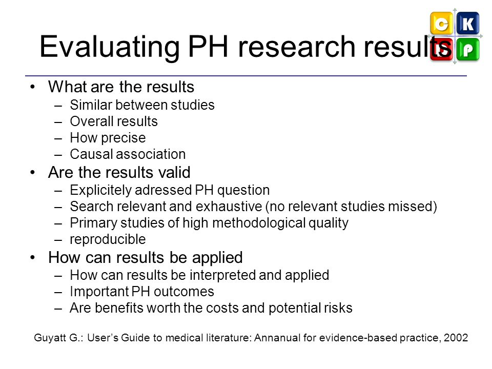 Evaluating PH research results What are the results –Similar between studies –Overall results –How precise –Causal association Are the results valid –