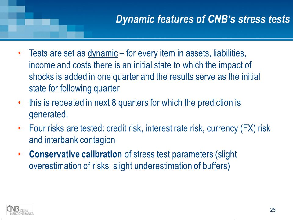 25 Dynamic features of CNB's stress tests Tests are set as dynamic – for every item in assets, liabilities, income and costs there is an initial state to which the impact of shocks is added in one quarter and the results serve as the initial state for following quarter this is repeated in next 8 quarters for which the prediction is generated.
