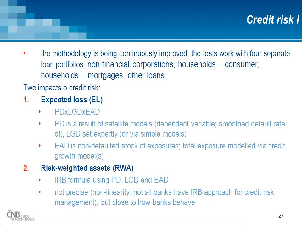 27 Credit risk I the methodology is being continuously improved; the tests work with four separate loan portfolios: non-financial corporations, households – consumer, households – mortgages, other loans Two impacts o credit risk: 1.Expected loss (EL) PDxLGDxEAD PD is a result of satellite models (dependent variable; smoothed default rate df), LGD set expertly (or via simple models) EAD is non-defaulted stock of exposures; total exposure modelled via credit growth model(s) 2.Risk-weighted assets (RWA) IRB formula using PD, LGD and EAD not precise (non-linearity, not all banks have IRB approach for credit risk management), but close to how banks behave