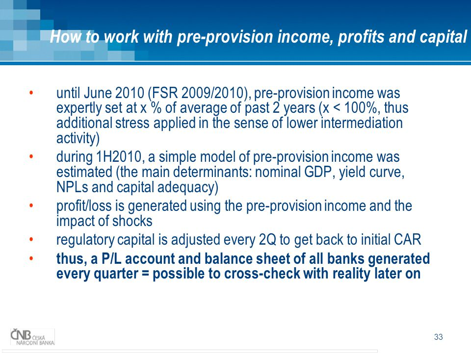 33 until June 2010 (FSR 2009/2010), pre-provision income was expertly set at x % of average of past 2 years (x < 100%, thus additional stress applied in the sense of lower intermediation activity) during 1H2010, a simple model of pre-provision income was estimated (the main determinants: nominal GDP, yield curve, NPLs and capital adequacy) profit/loss is generated using the pre-provision income and the impact of shocks regulatory capital is adjusted every 2Q to get back to initial CAR thus, a P/L account and balance sheet of all banks generated every quarter = possible to cross-check with reality later on How to work with pre-provision income, profits and capital