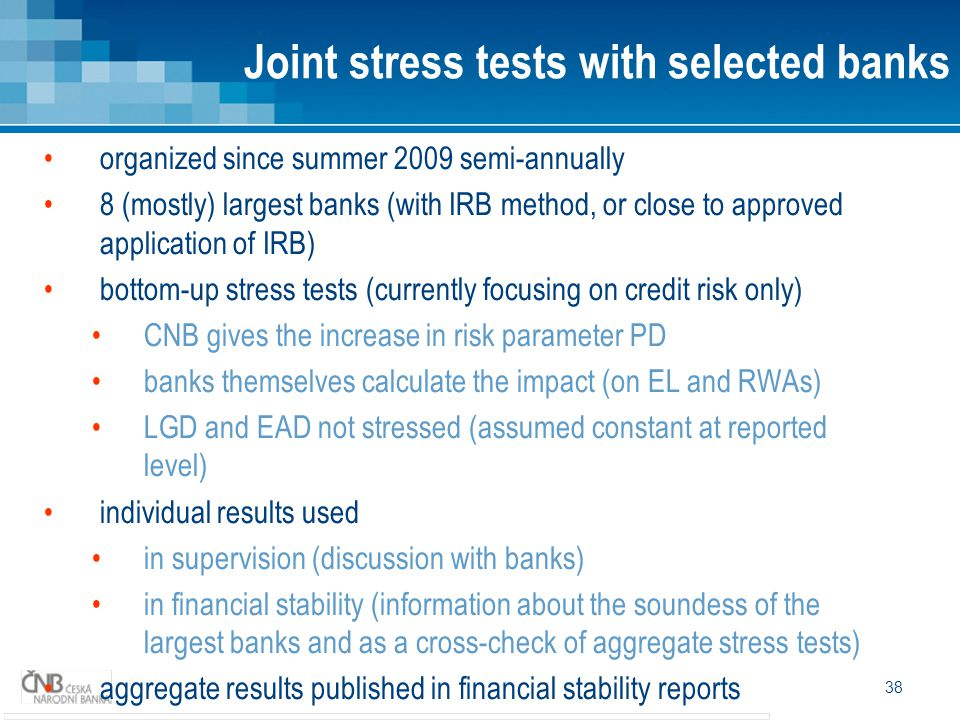 38 organized since summer 2009 semi-annually 8 (mostly) largest banks (with IRB method, or close to approved application of IRB) bottom-up stress tests (currently focusing on credit risk only) CNB gives the increase in risk parameter PD banks themselves calculate the impact (on EL and RWAs) LGD and EAD not stressed (assumed constant at reported level) individual results used in supervision (discussion with banks) in financial stability (information about the soundess of the largest banks and as a cross-check of aggregate stress tests) aggregate results published in financial stability reports Joint stress tests with selected banks