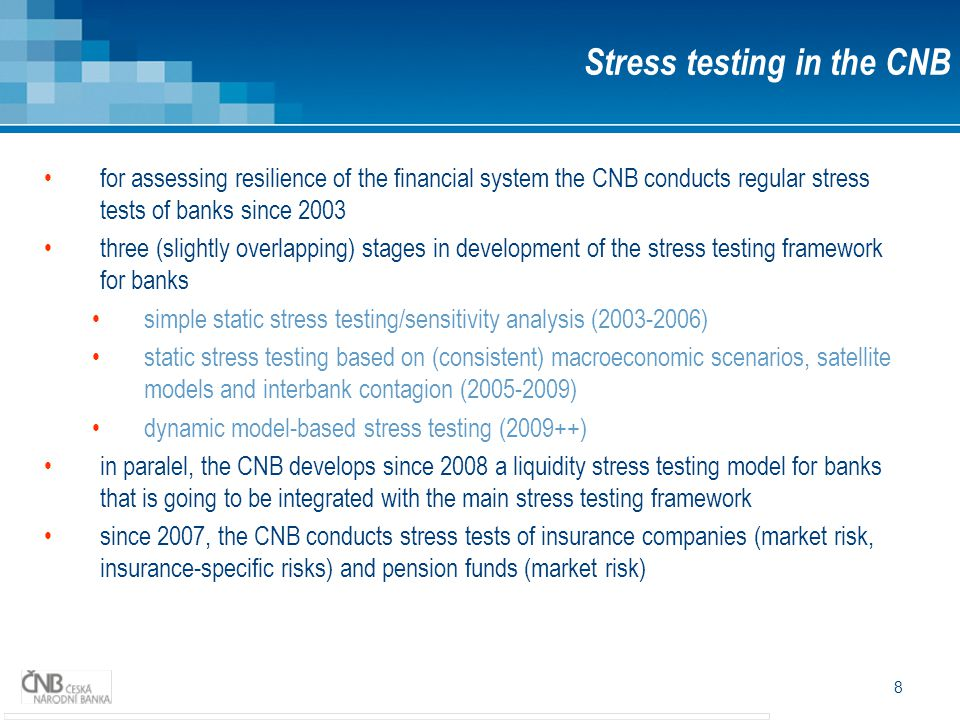 8 for assessing resilience of the financial system the CNB conducts regular stress tests of banks since 2003 three (slightly overlapping) stages in development of the stress testing framework for banks simple static stress testing/sensitivity analysis (2003-2006) static stress testing based on (consistent) macroeconomic scenarios, satellite models and interbank contagion (2005-2009) dynamic model-based stress testing (2009++) in paralel, the CNB develops since 2008 a liquidity stress testing model for banks that is going to be integrated with the main stress testing framework since 2007, the CNB conducts stress tests of insurance companies (market risk, insurance-specific risks) and pension funds (market risk) Stress testing in the CNB