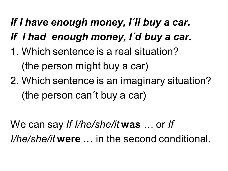 If I have enough money, I´ll buy a car. If I had enough money, I´d buy a car. 1. Which sentence is a real situation? (the person might buy a car) 2. W