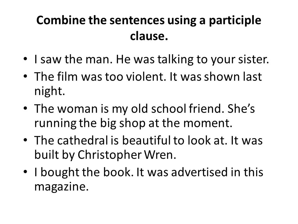 Combine the sentences using a participle clause. I saw the man. He was talking to your sister. The film was too violent. It was shown last night. The