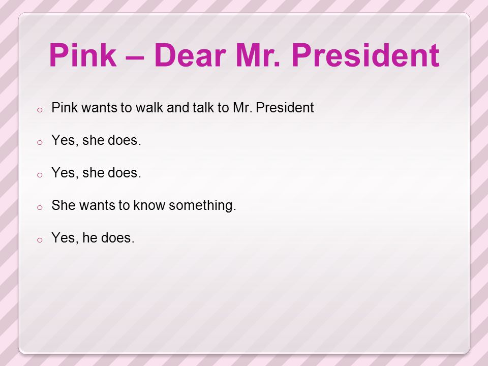 Pink – Dear Mr. President o Pink wants to walk and talk to Mr. President o Yes, she does. o She wants to know something. o Yes, he does.