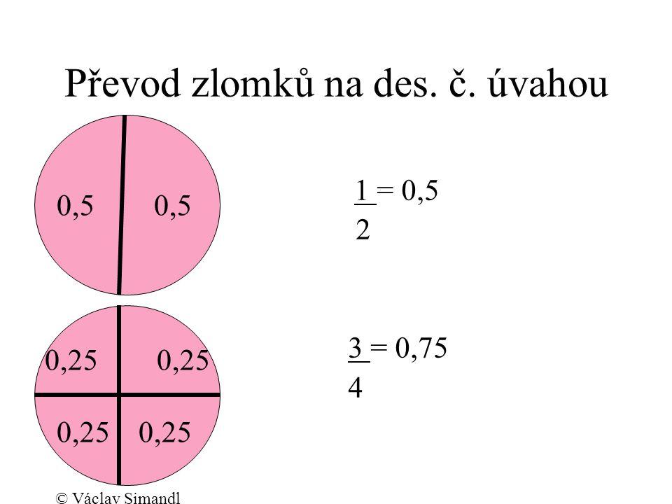 Převod zlomků na des. č. úvahou 1 = 0,5 2 3 = 0,75 4 0,5 0,25 © Václav Simandl