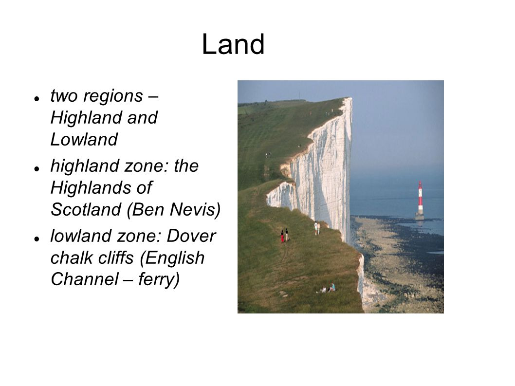 Land two regions – Highland and Lowland highland zone: the Highlands of Scotland (Ben Nevis) lowland zone: Dover chalk cliffs (English Channel – ferry)