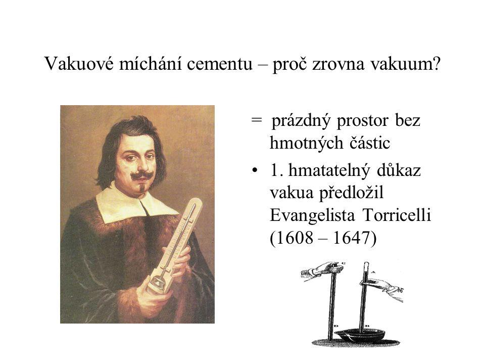 Vakuové míchání cementu – proč zrovna vakuum? = prázdný prostor bez hmotných částic 1. hmatatelný důkaz vakua předložil Evangelista Torricelli (1608 –