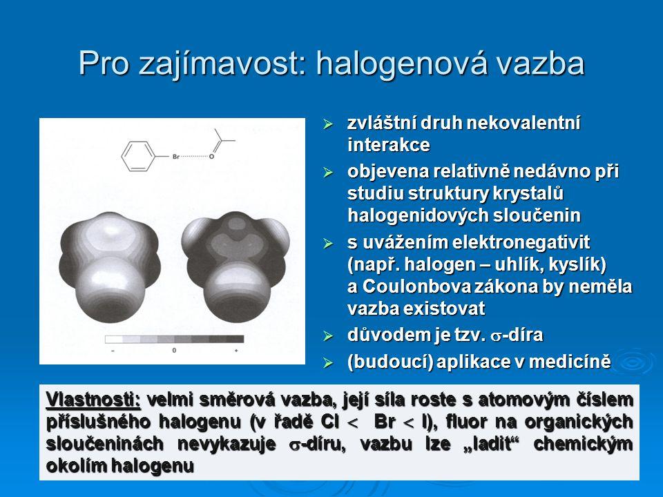 Pro zajímavost: halogenová vazba  zvláštní druh nekovalentní interakce  objevena relativně nedávno při studiu struktury krystalů halogenidových slou