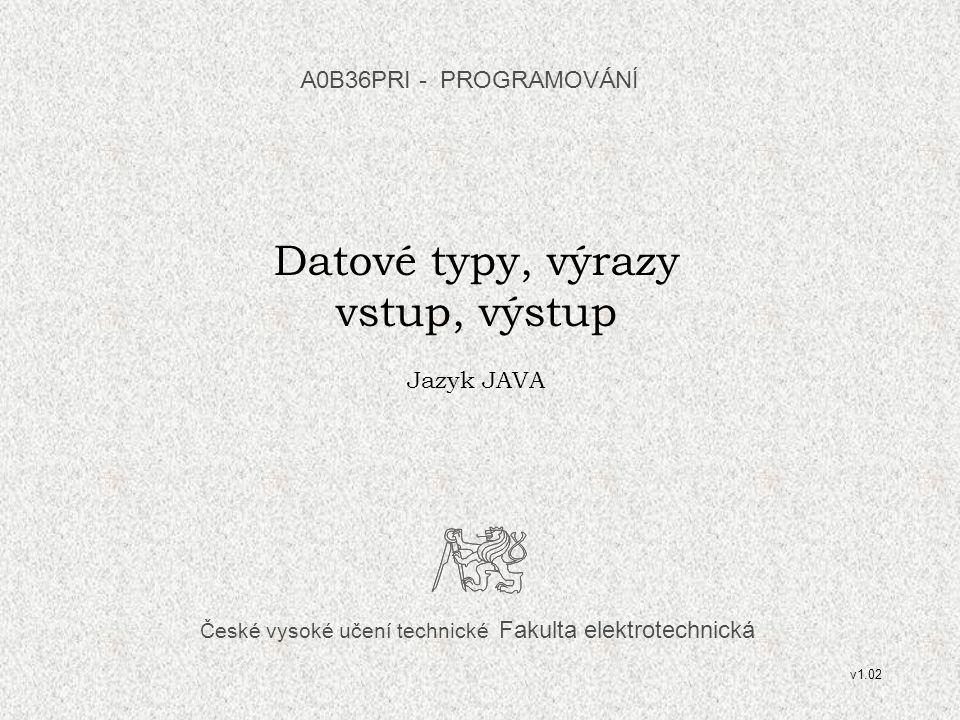 České vysoké učení technické Fakulta elektrotechnická Datové typy, výrazy vstup, výstup Jazyk JAVA A0B36PRI - PROGRAMOVÁN Í v1.02