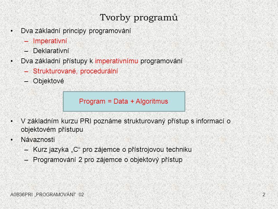 """A0B36PRI """"PROGRAMOVÁNÍ 022 Tvorby programů Dva základní principy programování –Imperativní –Deklarativní Dva základní přístupy k imperativnímu programování –Strukturované, procedurální –Objektové V základním kurzu PRI poznáme strukturovaný přístup s informací o objektovém přístupu Návaznosti –Kurz jazyka """"C pro zájemce o přístrojovou techniku –Programování 2 pro zájemce o objektový přístup Program = Data + Algoritmus"""