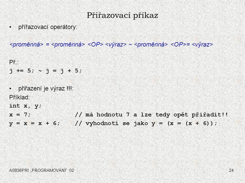 """A0B36PRI """"PROGRAMOVÁNÍ 0224 Přiřazovací příkaz přířazovací operátory: = ~ = Př.: j += 5; ~ j = j + 5; přiřazení je výraz !!!: Příklad: int x, y; x = 7; // má hodnotu 7 a lze tedy opět přiřadit!."""