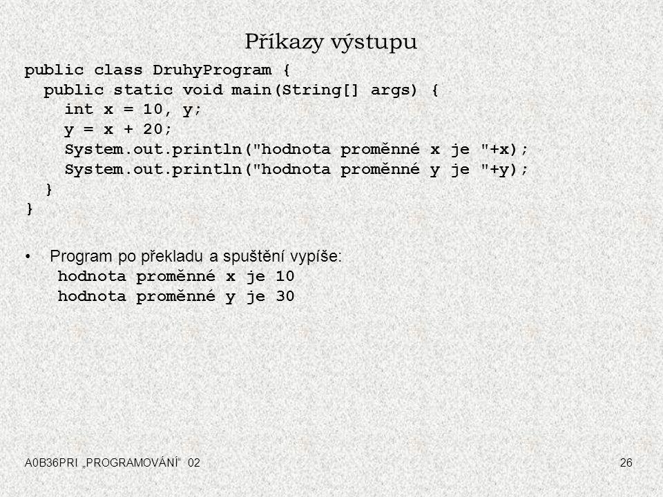 """A0B36PRI """"PROGRAMOVÁNÍ 0226 Příkazy výstupu public class DruhyProgram { public static void main(String[] args) { int x = 10, y; y = x + 20; System.out.println( hodnota proměnné x je +x); System.out.println( hodnota proměnné y je +y); } } Program po překladu a spuštění vypíše: hodnota proměnné x je 10 hodnota proměnné y je 30"""