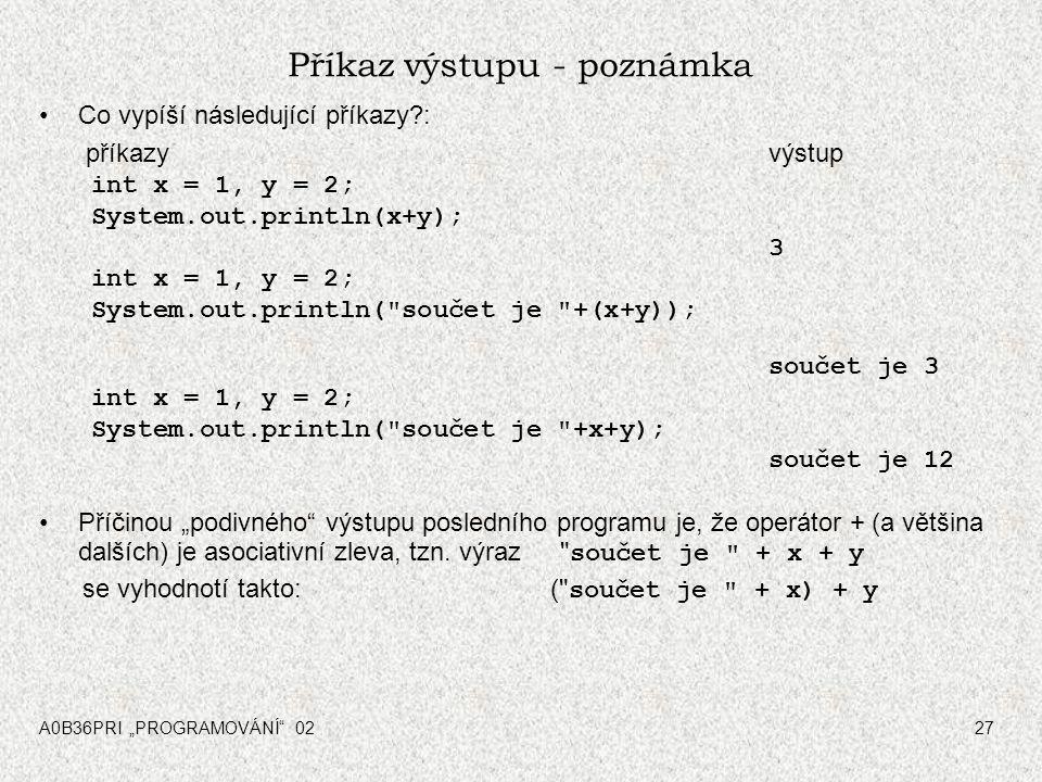 """A0B36PRI """"PROGRAMOVÁNÍ 0227 Příkaz výstupu - poznámka Co vypíší následující příkazy?: příkazyvýstup int x = 1, y = 2; System.out.println(x+y); 3 int x = 1, y = 2; System.out.println( součet je +(x+y)); součet je 3 int x = 1, y = 2; System.out.println( součet je +x+y); součet je 12 Příčinou """"podivného výstupu posledního programu je, že operátor + (a většina dalších) je asociativní zleva, tzn."""