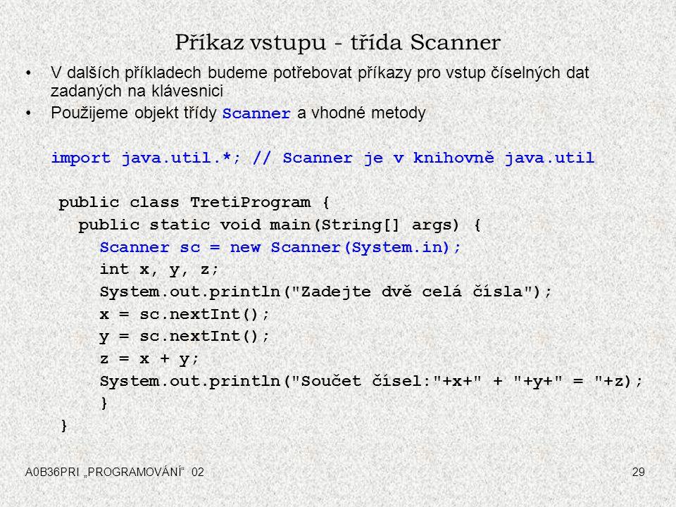 """A0B36PRI """"PROGRAMOVÁNÍ 0229 Příkaz vstupu - třída Scanner V dalších příkladech budeme potřebovat příkazy pro vstup číselných dat zadaných na klávesnici Použijeme objekt třídy Scanner a vhodné metody import java.util.*; // Scanner je v knihovně java.util public class TretiProgram { public static void main(String[] args) { Scanner sc = new Scanner(System.in); int x, y, z; System.out.println( Zadejte dvě celá čísla ); x = sc.nextInt(); y = sc.nextInt(); z = x + y; System.out.println( Součet čísel: +x+ + +y+ = +z); }"""