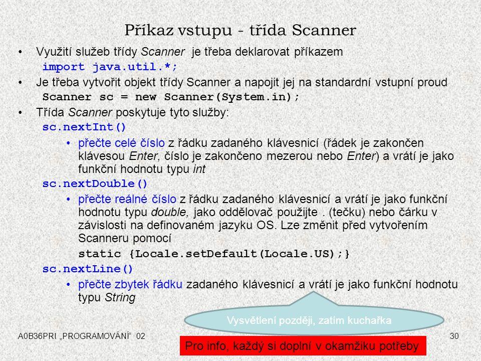"""A0B36PRI """"PROGRAMOVÁNÍ 0230 Příkaz vstupu - třída Scanner Využití služeb třídy Scanner je třeba deklarovat příkazem import java.util.*; Je třeba vytvořit objekt třídy Scanner a napojit jej na standardní vstupní proud Scanner sc = new Scanner(System.in); Třída Scanner poskytuje tyto služby: sc.nextInt() přečte celé číslo z řádku zadaného klávesnicí (řádek je zakončen klávesou Enter, číslo je zakončeno mezerou nebo Enter) a vrátí je jako funkční hodnotu typu int sc.nextDouble() přečte reálné číslo z řádku zadaného klávesnicí a vrátí je jako funkční hodnotu typu double, jako oddělovač použijte."""