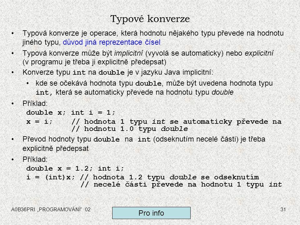 """A0B36PRI """"PROGRAMOVÁNÍ 0231 Typové konverze Typová konverze je operace, která hodnotu nějakého typu převede na hodnotu jiného typu, důvod jiná reprezentace čísel Typová konverze může být implicitní (vyvolá se automaticky) nebo explicitní (v programu je třeba ji explicitně předepsat) Konverze typu int na double je v jazyku Java implicitní: kde se očekává hodnota typu double, může být uvedena hodnota typu int, která se automaticky převede na hodnotu typu double Příklad: double x; int i = 1; x = i;// hodnota 1 typu int se automaticky převede na // hodnotu 1.0 typu double Převod hodnoty typu double na int (odseknutím necelé části) je třeba explicitně předepsat Příklad: double x = 1.2; int i; i = (int)x; // hodnota 1.2 typu double se odseknutím // necelé části převede na hodnotu 1 typu int Pro info"""