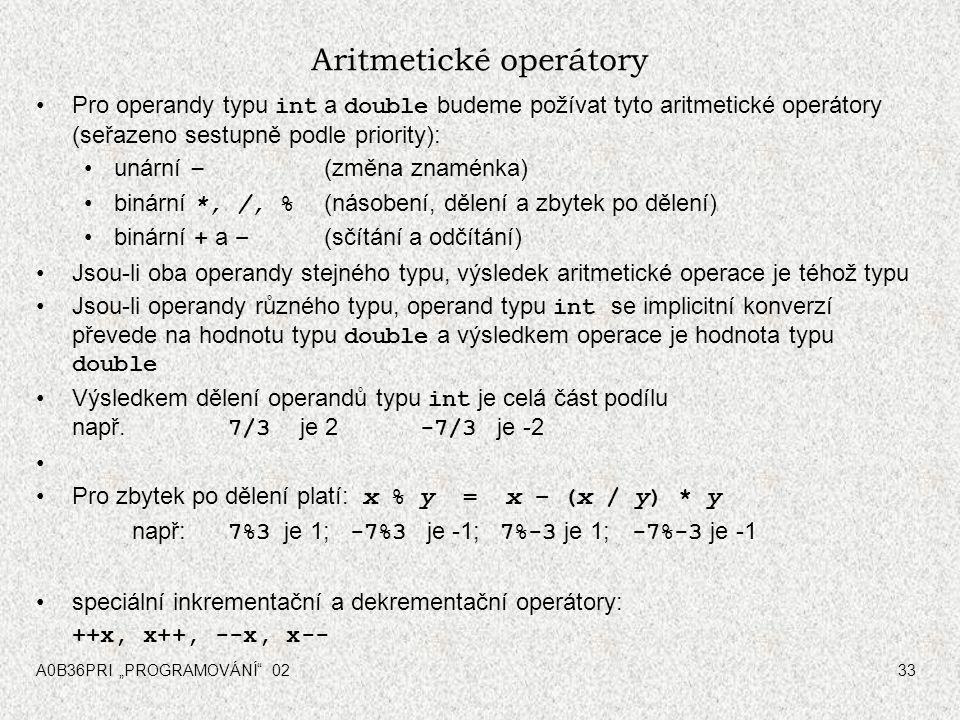 """A0B36PRI """"PROGRAMOVÁNÍ 0233 Aritmetické operátory Pro operandy typu int a double budeme požívat tyto aritmetické operátory (seřazeno sestupně podle priority): unární – (změna znaménka) binární *, /, % (násobení, dělení a zbytek po dělení) binární + a – (sčítání a odčítání) Jsou-li oba operandy stejného typu, výsledek aritmetické operace je téhož typu Jsou-li operandy různého typu, operand typu int se implicitní konverzí převede na hodnotu typu double a výsledkem operace je hodnota typu double Výsledkem dělení operandů typu int je celá část podílu např."""