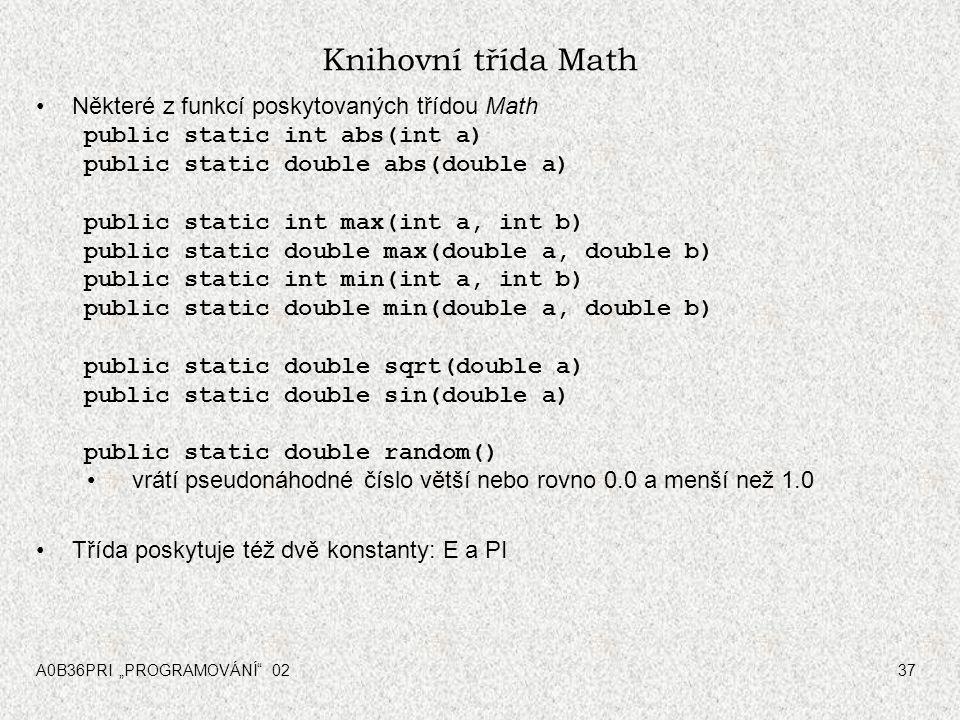 """A0B36PRI """"PROGRAMOVÁNÍ 0237 Knihovní třída Math Některé z funkcí poskytovaných třídou Math public static int abs(int a) public static double abs(double a) public static int max(int a, int b) public static double max(double a, double b) public static int min(int a, int b) public static double min(double a, double b) public static double sqrt(double a) public static double sin(double a) public static double random() vrátí pseudonáhodné číslo větší nebo rovno 0.0 a menší než 1.0 Třída poskytuje též dvě konstanty: E a PI"""