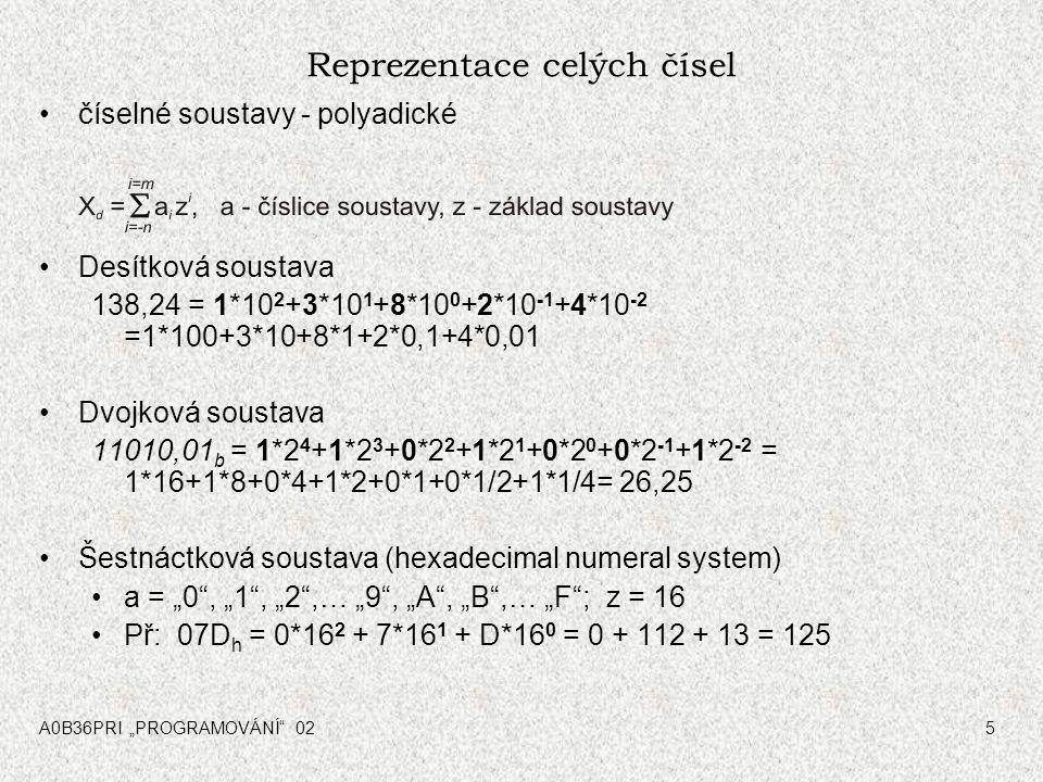 """A0B36PRI """"PROGRAMOVÁNÍ 025 Reprezentace celých čísel číselné soustavy - polyadické Desítková soustava 138,24 = 1*10 2 +3*10 1 +8*10 0 +2*10 -1 +4*10 -2 =1*100+3*10+8*1+2*0,1+4*0,01 Dvojková soustava 11010,01 b = 1*2 4 +1*2 3 +0*2 2 +1*2 1 +0*2 0 +0*2 -1 +1*2 -2 = 1*16+1*8+0*4+1*2+0*1+0*1/2+1*1/4= 26,25 Šestnáctková soustava (hexadecimal numeral system) a = """"0 , """"1 , """"2 ,… """"9 , """"A , """"B ,… """"F ; z = 16 Př: 07D h = 0*16 2 + 7*16 1 + D*16 0 = 0 + 112 + 13 = 125"""