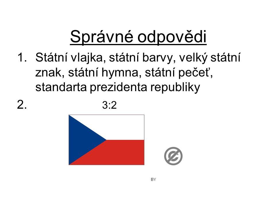 Správné odpovědi 1.Státní vlajka, státní barvy, velký státní znak, státní hymna, státní pečeť, standarta prezidenta republiky 2. 3:2 BY