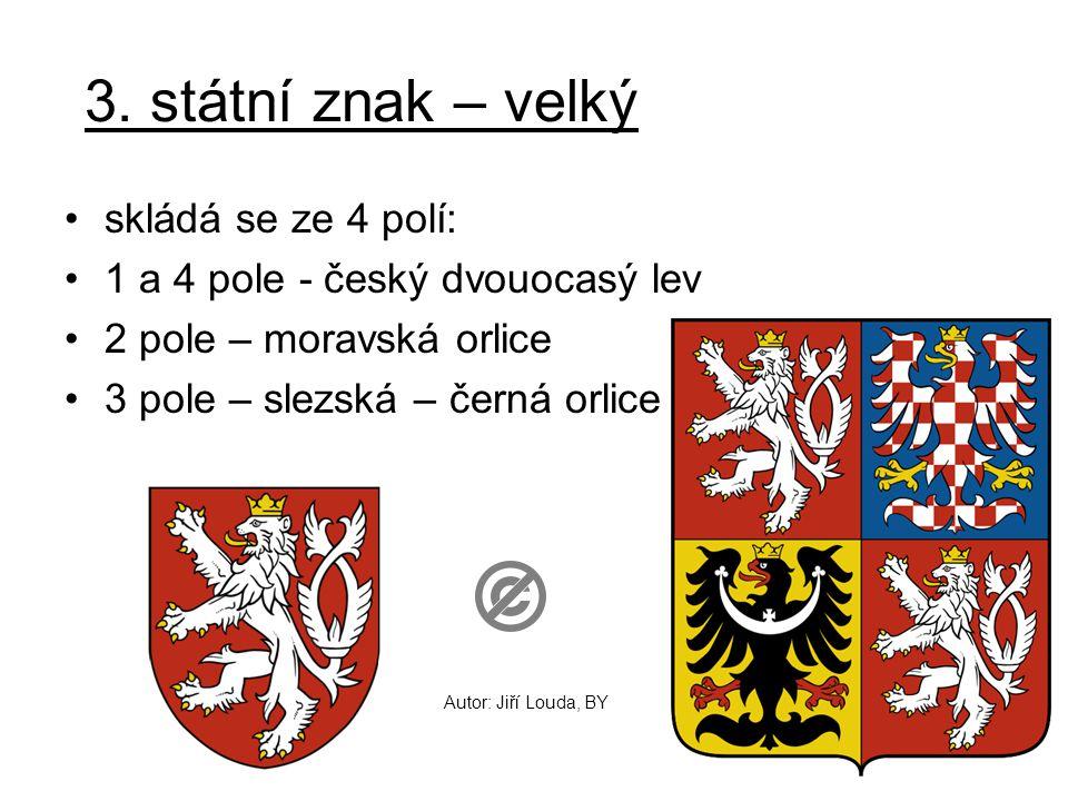 3. státní znak – velký skládá se ze 4 polí: 1 a 4 pole - český dvouocasý lev 2 pole – moravská orlice 3 pole – slezská – černá orlice Autor: Jiří Loud