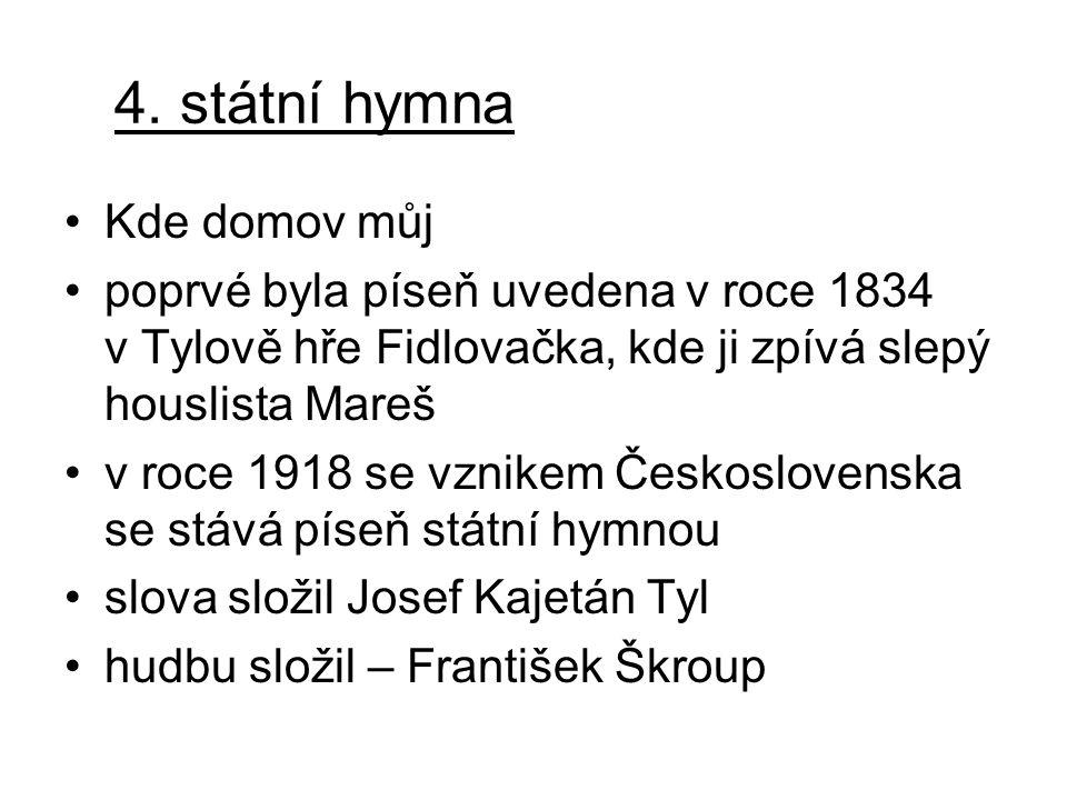 4. státní hymna Kde domov můj poprvé byla píseň uvedena v roce 1834 v Tylově hře Fidlovačka, kde ji zpívá slepý houslista Mareš v roce 1918 se vznikem