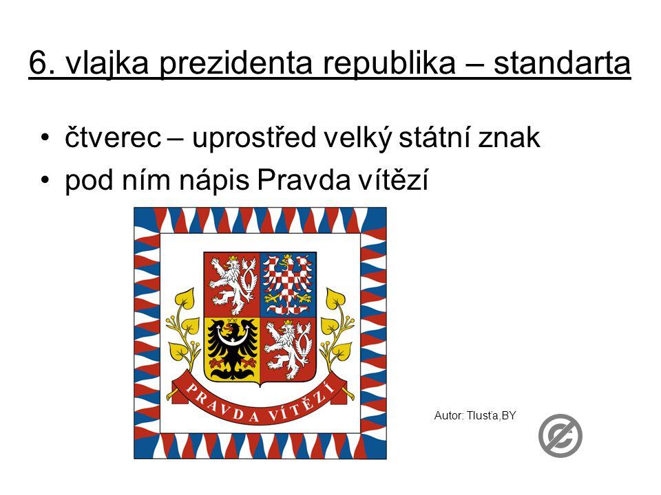 6. vlajka prezidenta republika – standarta čtverec – uprostřed velký státní znak pod ním nápis Pravda vítězí Autor: Tlusťa,BY