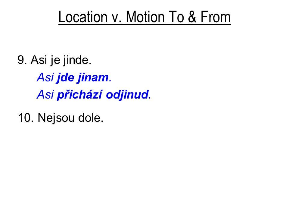 Location v. Motion To & From 9. Asi je jinde. Asi jde jinam. Asi přichází odjinud. 10. Nejsou dole.