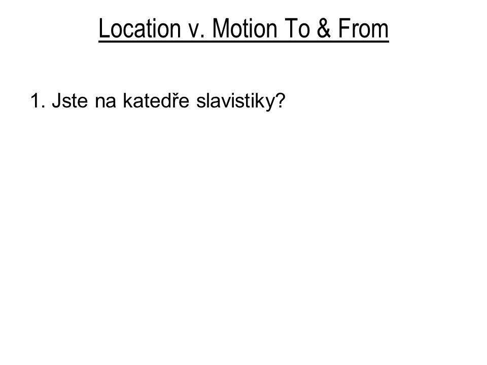 Location v. Motion To & From 1. Jste na katedře slavistiky?