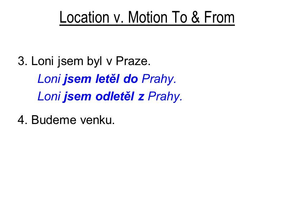 Location v.Motion To & From 3. Loni jsem byl v Praze.
