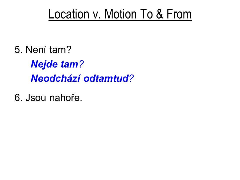 Location v. Motion To & From 5. Není tam? Nejde tam? Neodchází odtamtud? 6. Jsou nahoře.