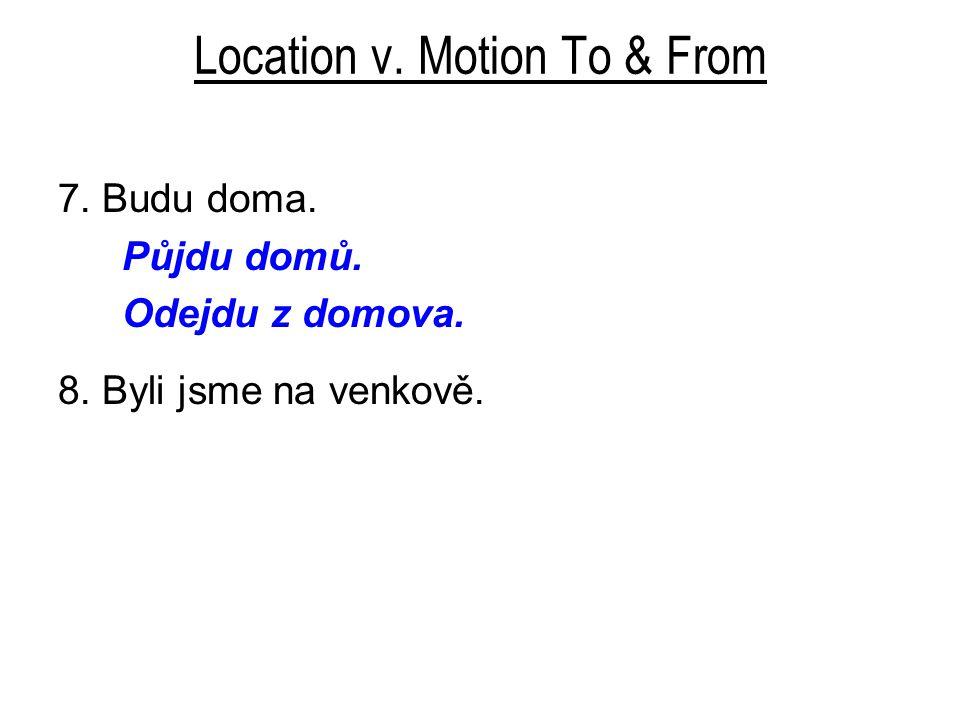 Location v. Motion To & From 7. Budu doma. Půjdu domů. Odejdu z domova. 8. Byli jsme na venkově.