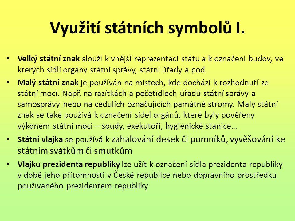Využití státních symbolů I. Velký státní znak slouží k vnější reprezentaci státu a k označení budov, ve kterých sídlí orgány státní správy, státní úřa