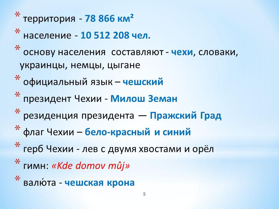 * территория - 78 866 км² * население - 10 512 208 чел. * основу населения составляют - чехи, словаки, украинцы, немцы, цыганe * официальный язык – че