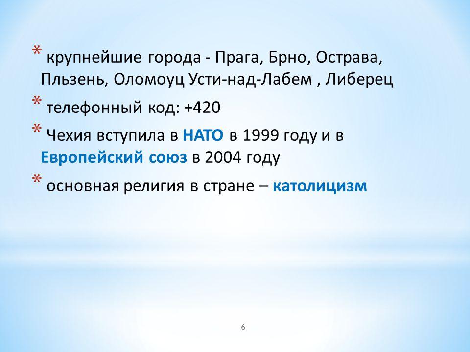 * крупнейшие города - Прага, Брно, Острава, Пльзень, Оломоуц Усти-над-Лабем, Либерец * телефонный код: +420 * Чехия вступила в НАТО в 1999 году и в Европейский союз в 2004 году * основная религия в стране – католицизм 6