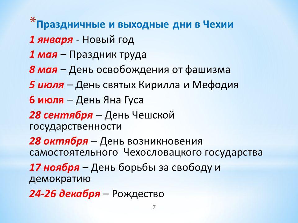 * Праздничные и выходные дни в Чехии 1 января - Новый год 1 мая – Праздник труда 8 мая – День освобождения от фашизма 5 июля – День святых Кирилла и М