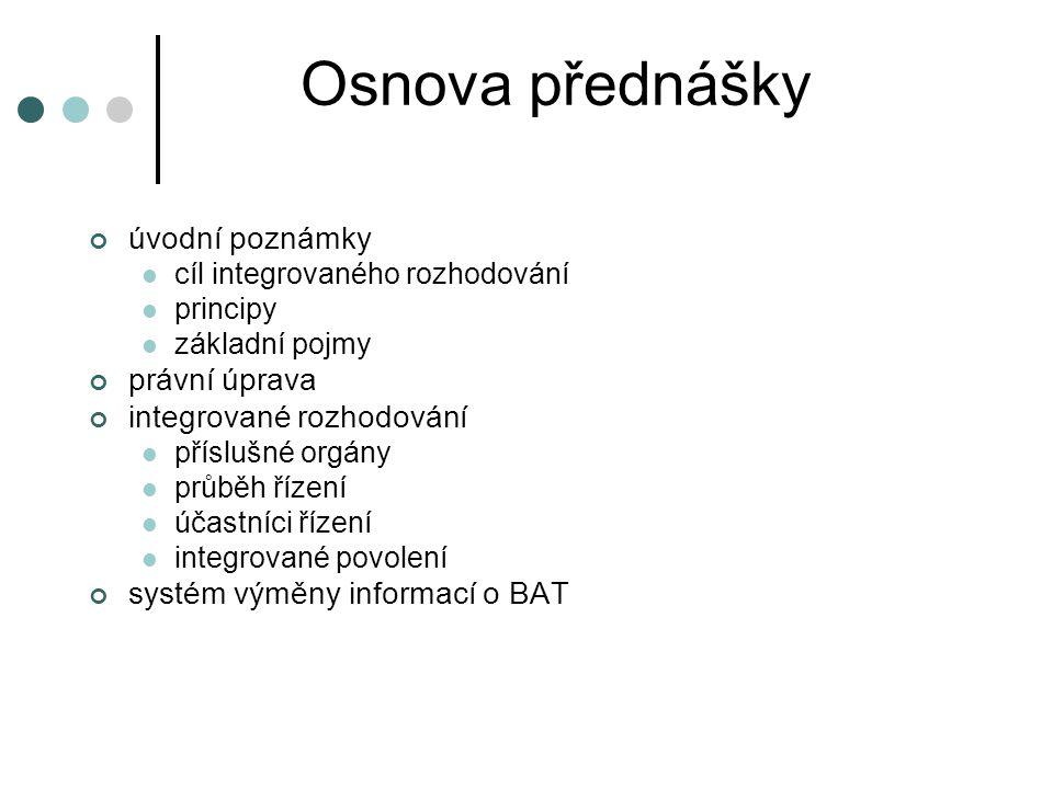 Osnova přednášky úvodní poznámky cíl integrovaného rozhodování principy základní pojmy právní úprava integrované rozhodování příslušné orgány průběh řízení účastníci řízení integrované povolení systém výměny informací o BAT