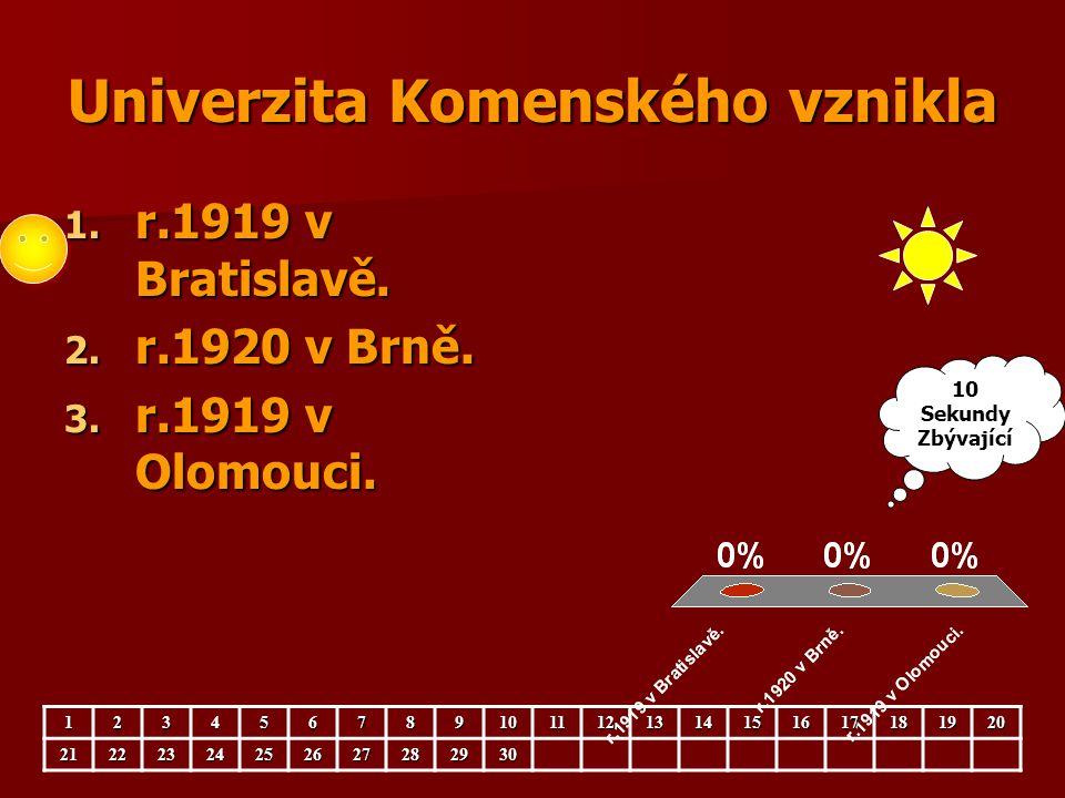 Univerzita Komenského vznikla 1. r.1919 v Bratislavě. 2. r.1920 v Brně. 3. r.1919 v Olomouci. 123456789101112131415161718192021222324252627282930 10 S