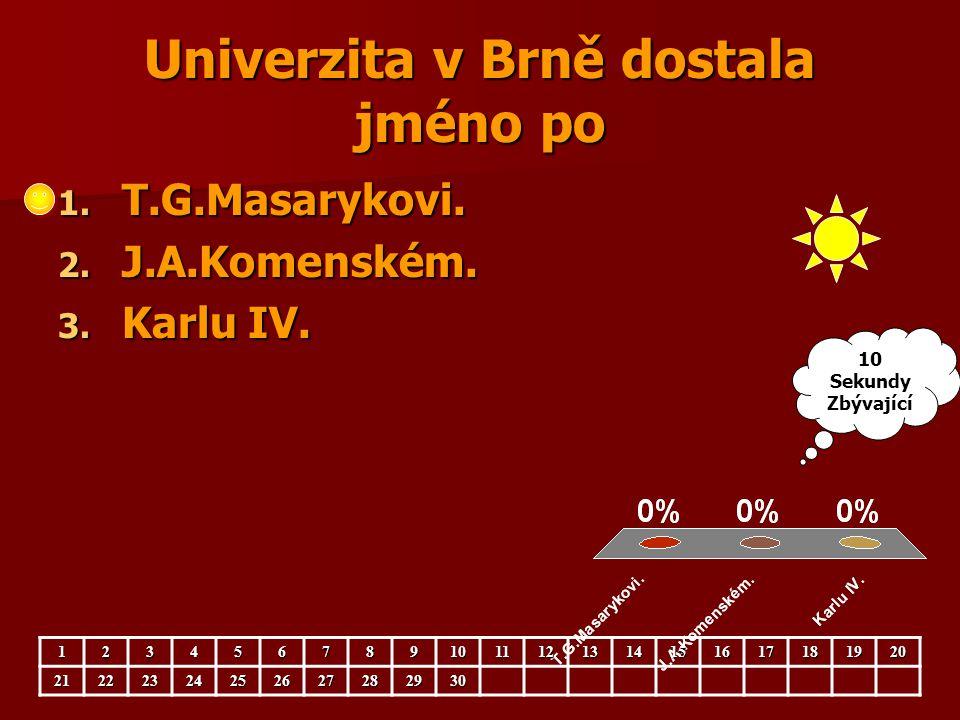 Univerzita v Brně dostala jméno po 1. T.G.Masarykovi. 2. J.A.Komenském. 3. Karlu IV. 123456789101112131415161718192021222324252627282930 10 Sekundy Zb