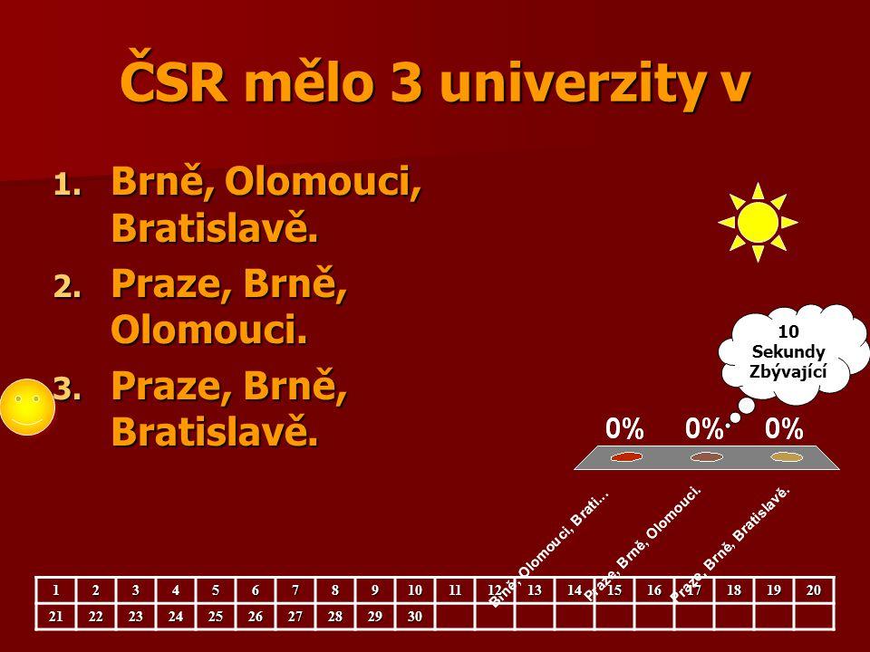 ČSR mělo 3 univerzity v 1. Brně, Olomouci, Bratislavě. 2. Praze, Brně, Olomouci. 3. Praze, Brně, Bratislavě. 12345678910111213141516171819202122232425