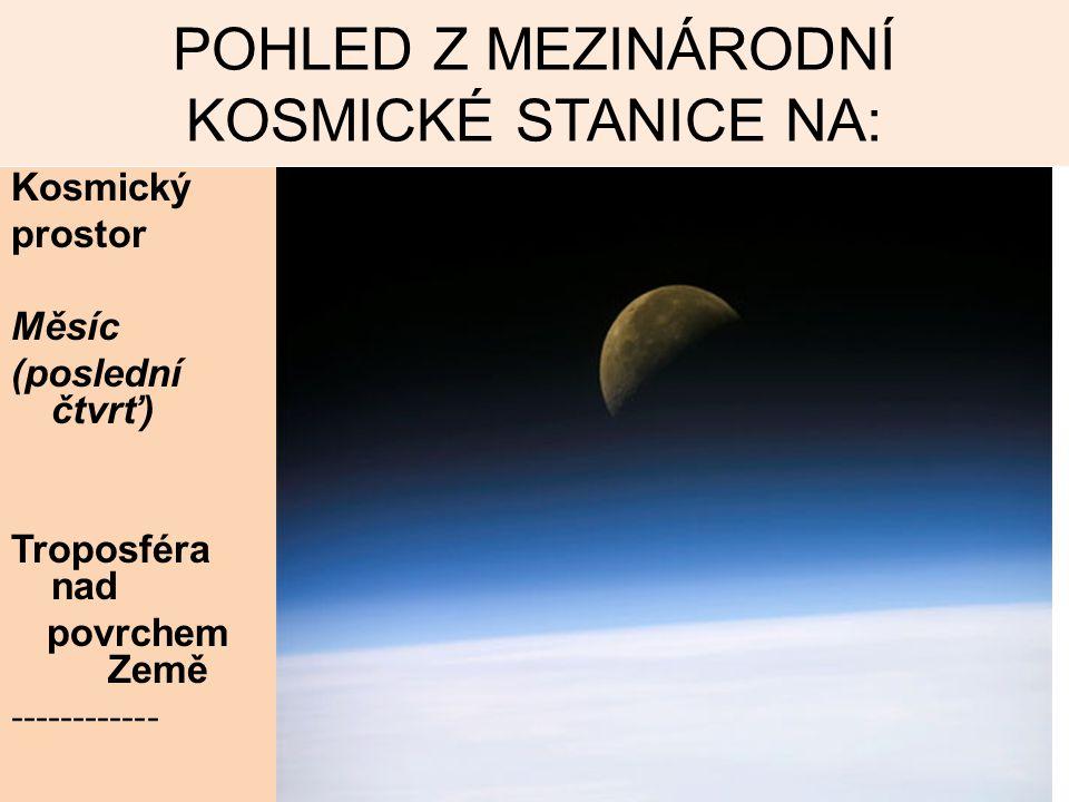 POHLED Z MEZINÁRODNÍ KOSMICKÉ STANICE NA: Kosmický prostor Měsíc (poslední čtvrť) Troposféra nad povrchem Země ------------