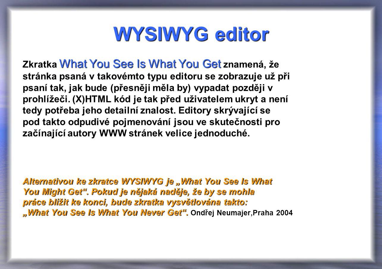 WYSIWYG editor What You See Is What You Get Zkratka What You See Is What You Get znamená, že stránka psaná v takovémto typu editoru se zobrazuje už při psaní tak, jak bude (přesněji měla by) vypadat později v prohlížeči.
